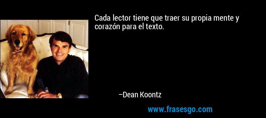 Cada lector tiene que traer su propia mente y corazón para el texto. – Dean Koontz