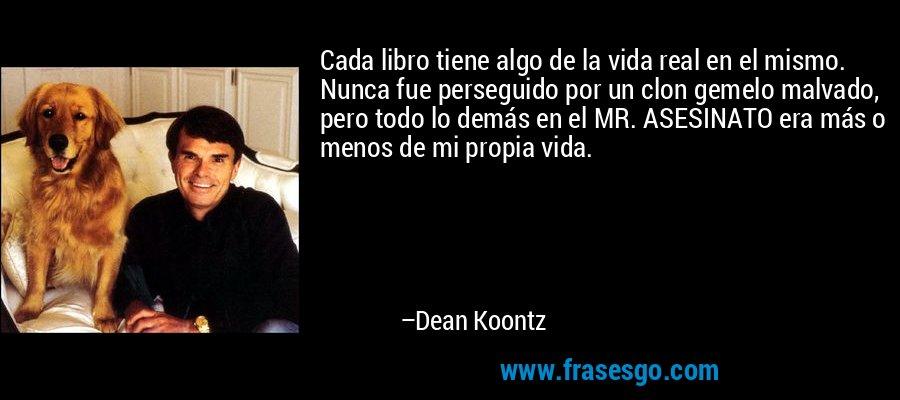 Cada libro tiene algo de la vida real en el mismo. Nunca fue perseguido por un clon gemelo malvado, pero todo lo demás en el MR. ASESINATO era más o menos de mi propia vida. – Dean Koontz