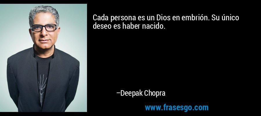 Cada persona es un Dios en embrión. Su único deseo es haber nacido. – Deepak Chopra