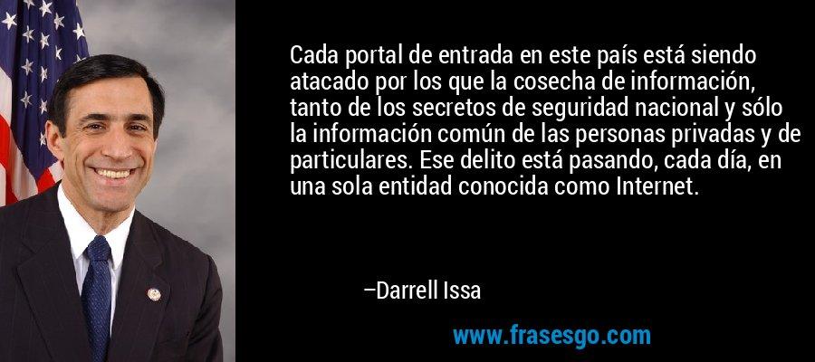 Cada portal de entrada en este país está siendo atacado por los que la cosecha de información, tanto de los secretos de seguridad nacional y sólo la información común de las personas privadas y de particulares. Ese delito está pasando, cada día, en una sola entidad conocida como Internet. – Darrell Issa