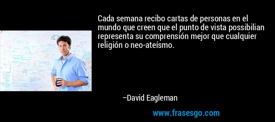 Cada semana recibo cartas de personas en el mundo que creen que el punto de vista possibilian representa su comprensión mejor que cualquier religión o neo-ateísmo. – David Eagleman