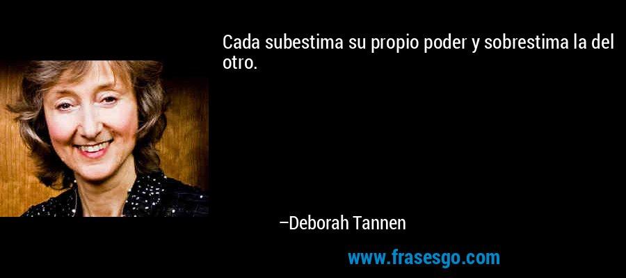 Cada subestima su propio poder y sobrestima la del otro. – Deborah Tannen