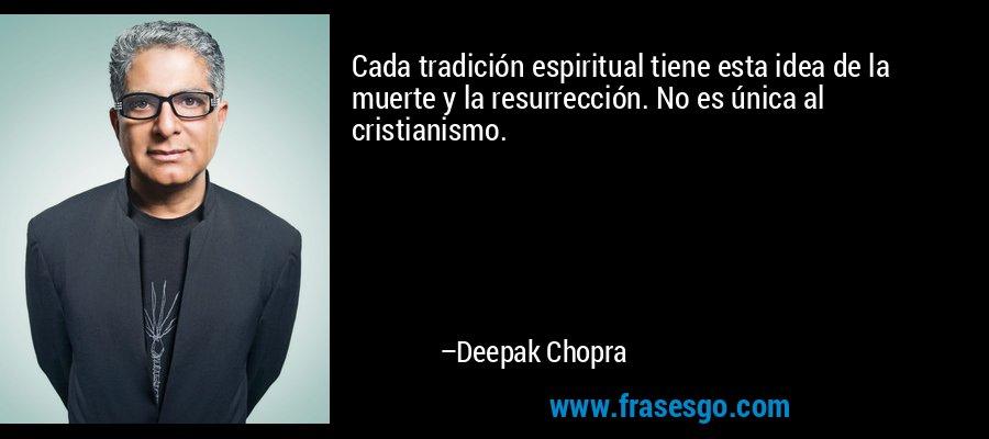 Cada tradición espiritual tiene esta idea de la muerte y la resurrección. No es única al cristianismo. – Deepak Chopra