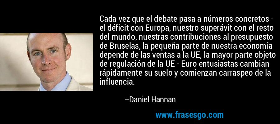 Cada vez que el debate pasa a números concretos - el déficit con Europa, nuestro superávit con el resto del mundo, nuestras contribuciones al presupuesto de Bruselas, la pequeña parte de nuestra economía depende de las ventas a la UE, la mayor parte objeto de regulación de la UE - Euro entusiastas cambian rápidamente su suelo y comienzan carraspeo de la influencia. – Daniel Hannan