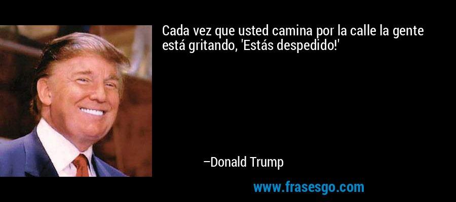 Cada vez que usted camina por la calle la gente está gritando, 'Estás despedido!' – Donald Trump