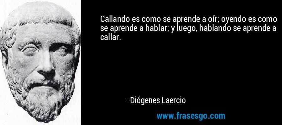 Callando es como se aprende a oír; oyendo es como se aprende a hablar; y luego, hablando se aprende a callar. – Diógenes Laercio