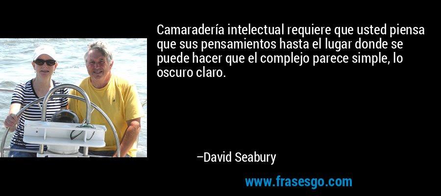 Camaradería intelectual requiere que usted piensa que sus pensamientos hasta el lugar donde se puede hacer que el complejo parece simple, lo oscuro claro. – David Seabury