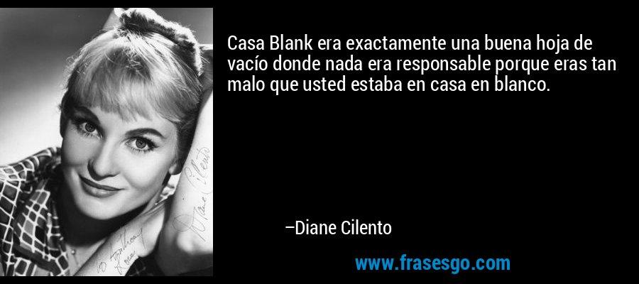 Casa Blank era exactamente una buena hoja de vacío donde nada era responsable porque eras tan malo que usted estaba en casa en blanco. – Diane Cilento