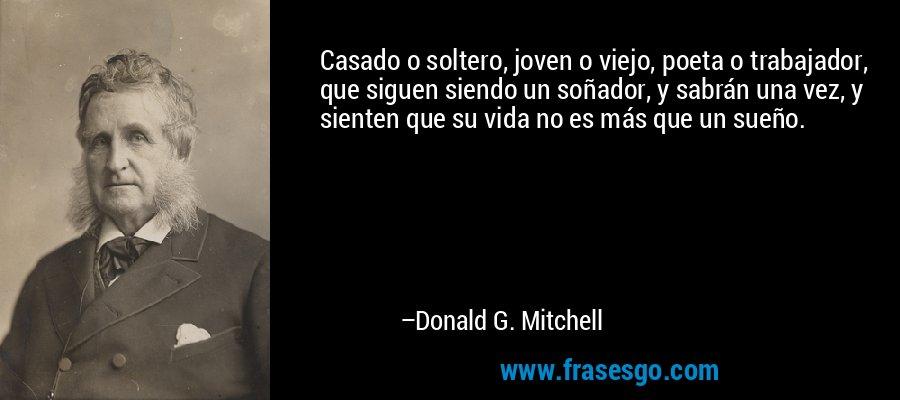 Casado o soltero, joven o viejo, poeta o trabajador, que siguen siendo un soñador, y sabrán una vez, y sienten que su vida no es más que un sueño. – Donald G. Mitchell
