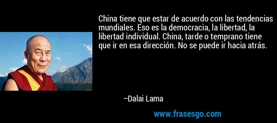 China tiene que estar de acuerdo con las tendencias mundiales. Eso es la democracia, la libertad, la libertad individual. China, tarde o temprano tiene que ir en esa dirección. No se puede ir hacia atrás. – Dalai Lama
