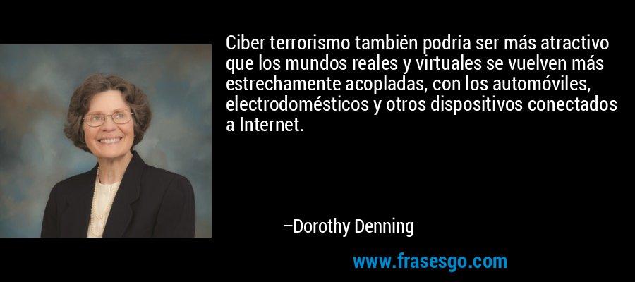 Ciber terrorismo también podría ser más atractivo que los mundos reales y virtuales se vuelven más estrechamente acopladas, con los automóviles, electrodomésticos y otros dispositivos conectados a Internet. – Dorothy Denning