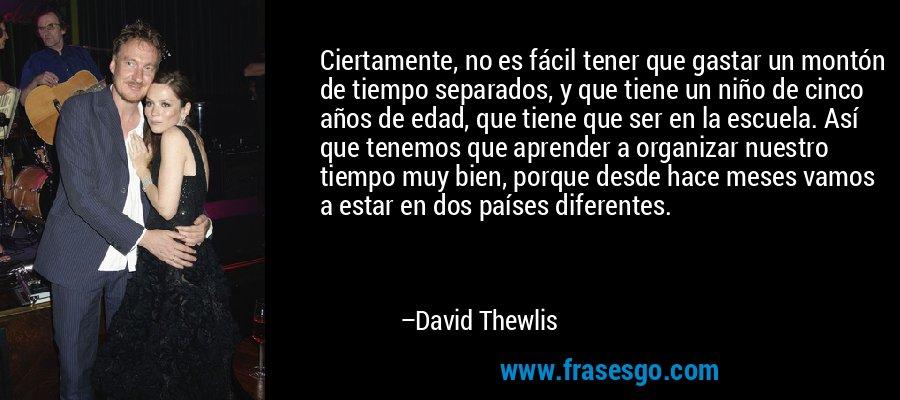 Ciertamente, no es fácil tener que gastar un montón de tiempo separados, y que tiene un niño de cinco años de edad, que tiene que ser en la escuela. Así que tenemos que aprender a organizar nuestro tiempo muy bien, porque desde hace meses vamos a estar en dos países diferentes. – David Thewlis