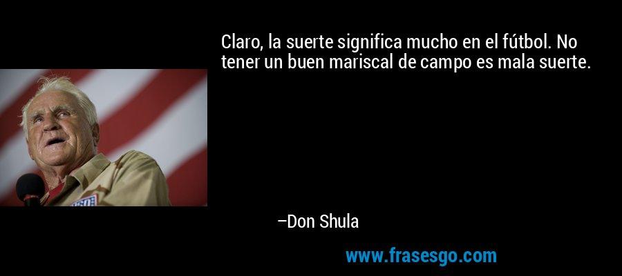 Claro, la suerte significa mucho en el fútbol. No tener un buen mariscal de campo es mala suerte. – Don Shula