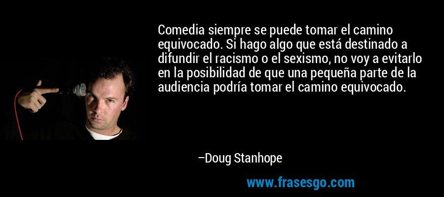 Comedia siempre se puede tomar el camino equivocado. Si hago algo que está destinado a difundir el racismo o el sexismo, no voy a evitarlo en la posibilidad de que una pequeña parte de la audiencia podría tomar el camino equivocado. – Doug Stanhope