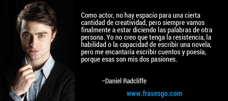 Como actor, no hay espacio para una cierta cantidad de creatividad, pero siempre vamos finalmente a estar diciendo las palabras de otra persona. Yo no creo que tenga la resistencia, la habilidad o la capacidad de escribir una novela, pero me encantaría escribir cuentos y poesía, porque esas son mis dos pasiones. – Daniel Radcliffe