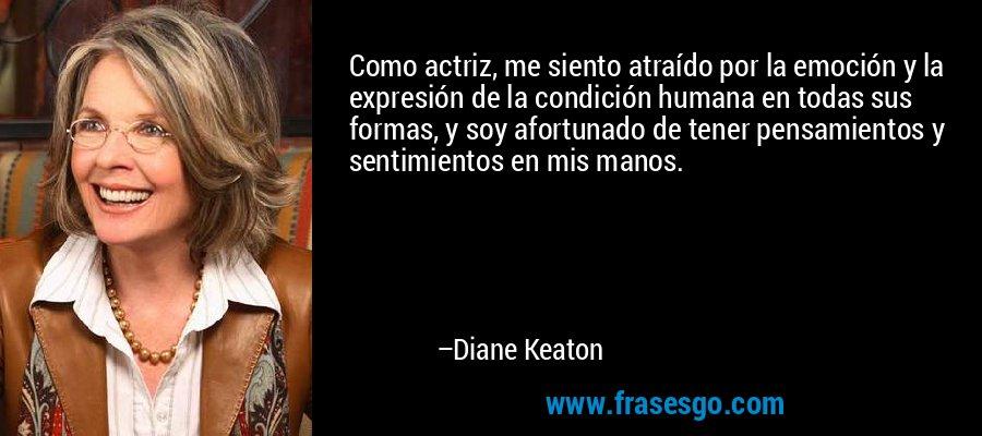 Como actriz, me siento atraído por la emoción y la expresión de la condición humana en todas sus formas, y soy afortunado de tener pensamientos y sentimientos en mis manos. – Diane Keaton