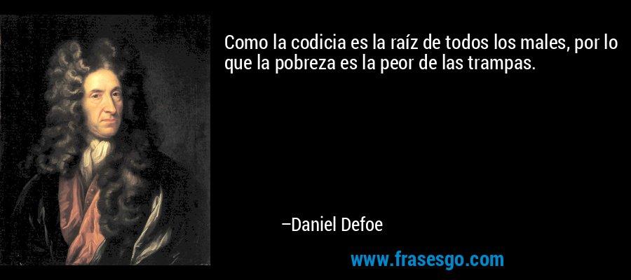 Como la codicia es la raíz de todos los males, por lo que la pobreza es la peor de las trampas. – Daniel Defoe