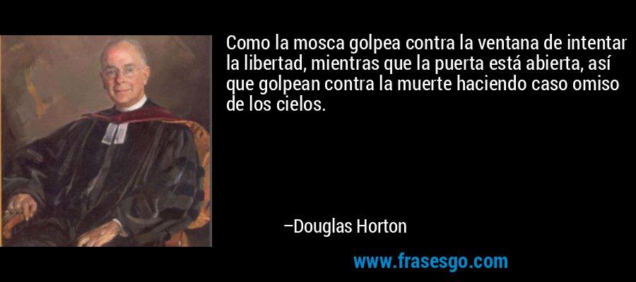 Como la mosca golpea contra la ventana de intentar la libertad, mientras que la puerta está abierta, así que golpean contra la muerte haciendo caso omiso de los cielos. – Douglas Horton