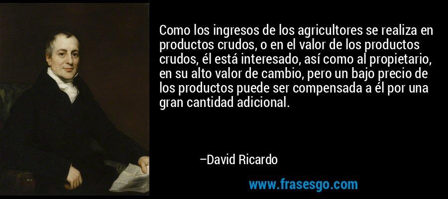 Como los ingresos de los agricultores se realiza en productos crudos, o en el valor de los productos crudos, él está interesado, así como al propietario, en su alto valor de cambio, pero un bajo precio de los productos puede ser compensada a él por una gran cantidad adicional. – David Ricardo
