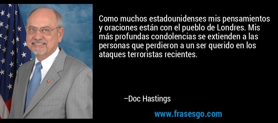 Como muchos estadounidenses mis pensamientos y oraciones están con el pueblo de Londres. Mis más profundas condolencias se extienden a las personas que perdieron a un ser querido en los ataques terroristas recientes. – Doc Hastings