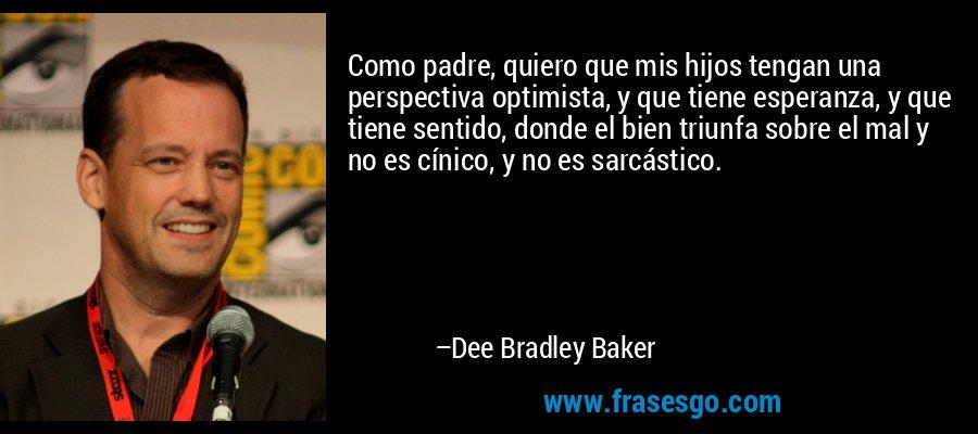 Como padre, quiero que mis hijos tengan una perspectiva optimista, y que tiene esperanza, y que tiene sentido, donde el bien triunfa sobre el mal y no es cínico, y no es sarcástico. – Dee Bradley Baker