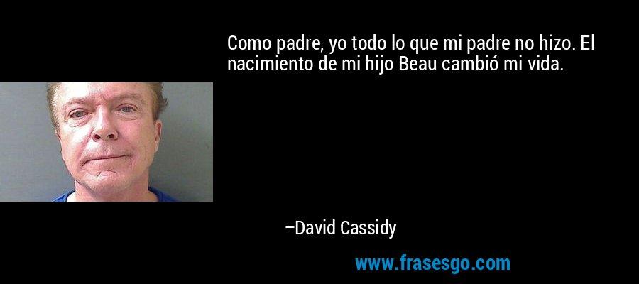Como padre, yo todo lo que mi padre no hizo. El nacimiento de mi hijo Beau cambió mi vida. – David Cassidy