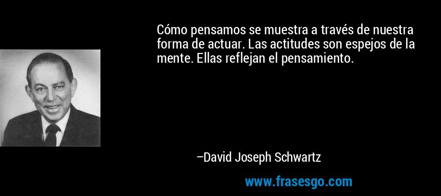 Cómo pensamos se muestra a través de nuestra forma de actuar. Las actitudes son espejos de la mente. Ellas reflejan el pensamiento. – David Joseph Schwartz