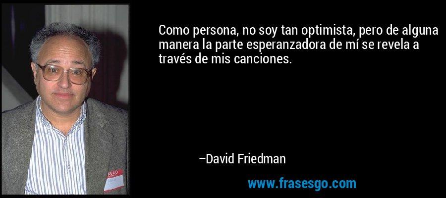 Como persona, no soy tan optimista, pero de alguna manera la parte esperanzadora de mí se revela a través de mis canciones. – David Friedman