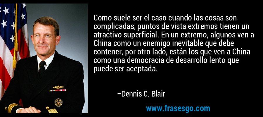 Como suele ser el caso cuando las cosas son complicadas, puntos de vista extremos tienen un atractivo superficial. En un extremo, algunos ven a China como un enemigo inevitable que debe contener, por otro lado, están los que ven a China como una democracia de desarrollo lento que puede ser aceptada. – Dennis C. Blair
