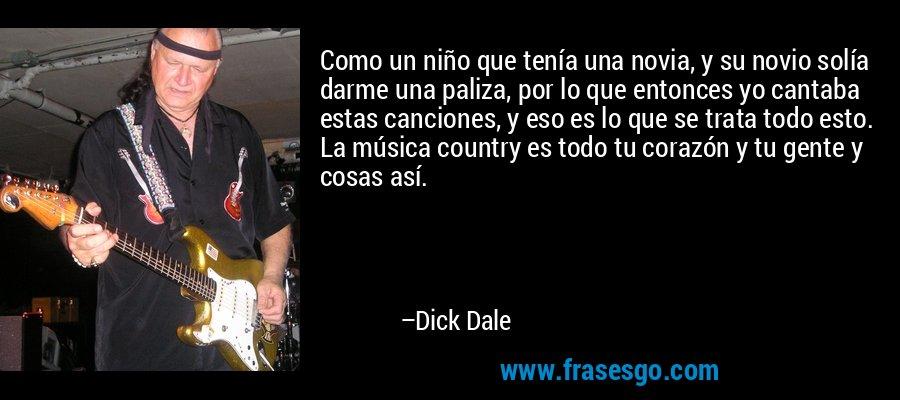 Como un niño que tenía una novia, y su novio solía darme una paliza, por lo que entonces yo cantaba estas canciones, y eso es lo que se trata todo esto. La música country es todo tu corazón y tu gente y cosas así. – Dick Dale