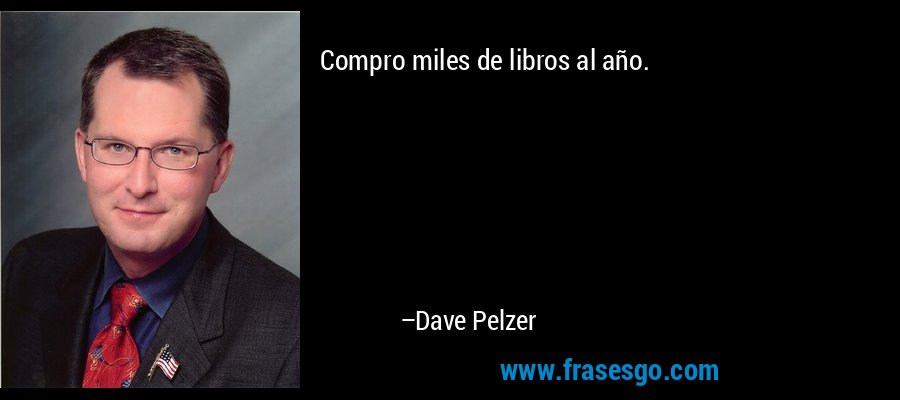 Compro miles de libros al año. – Dave Pelzer