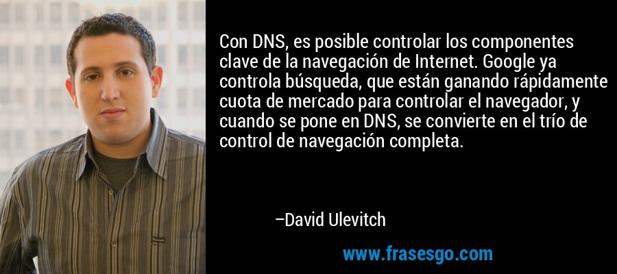 Con DNS, es posible controlar los componentes clave de la navegación de Internet. Google ya controla búsqueda, que están ganando rápidamente cuota de mercado para controlar el navegador, y cuando se pone en DNS, se convierte en el trío de control de navegación completa. – David Ulevitch