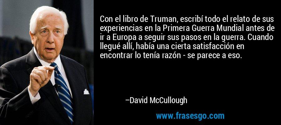 Con el libro de Truman, escribí todo el relato de sus experiencias en la Primera Guerra Mundial antes de ir a Europa a seguir sus pasos en la guerra. Cuando llegué allí, había una cierta satisfacción en encontrar lo tenía razón - se parece a eso. – David McCullough