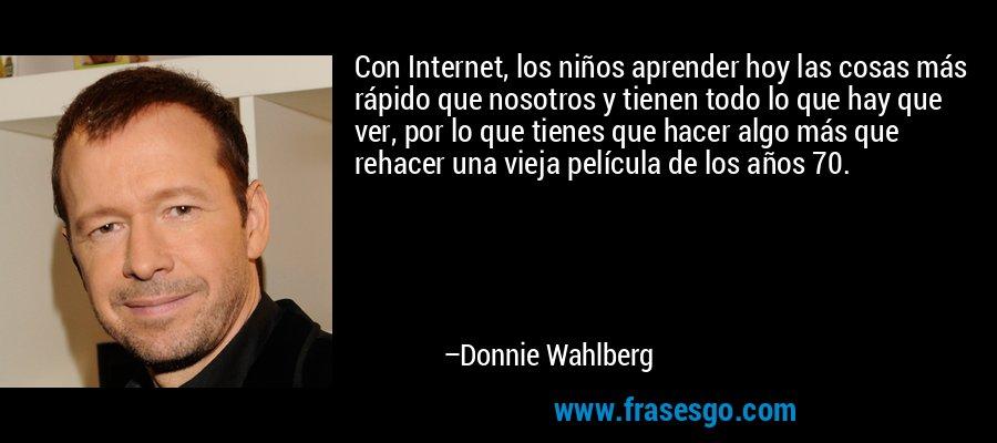 Con Internet, los niños aprender hoy las cosas más rápido que nosotros y tienen todo lo que hay que ver, por lo que tienes que hacer algo más que rehacer una vieja película de los años 70. – Donnie Wahlberg
