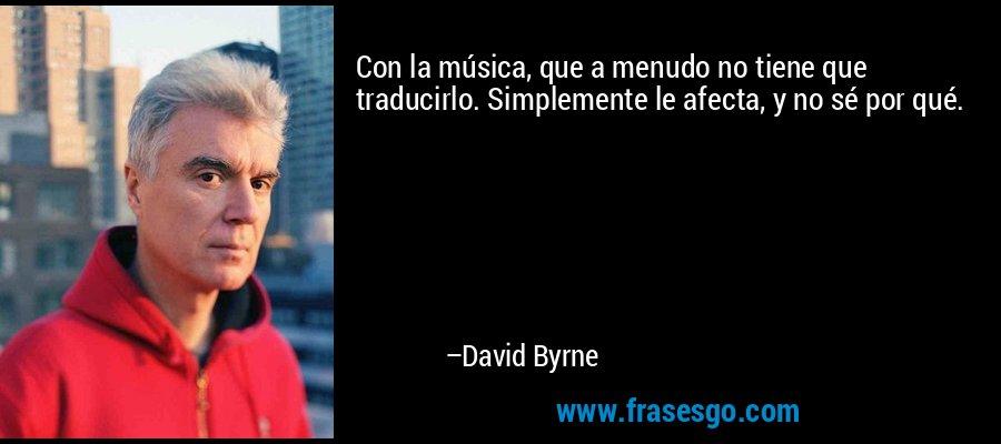 Con la música, que a menudo no tiene que traducirlo. Simplemente le afecta, y no sé por qué. – David Byrne
