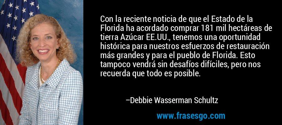 Con la reciente noticia de que el Estado de la Florida ha acordado comprar 181 mil hectáreas de tierra Azúcar EE.UU., tenemos una oportunidad histórica para nuestros esfuerzos de restauración más grandes y para el pueblo de Florida. Esto tampoco vendrá sin desafíos difíciles, pero nos recuerda que todo es posible. – Debbie Wasserman Schultz