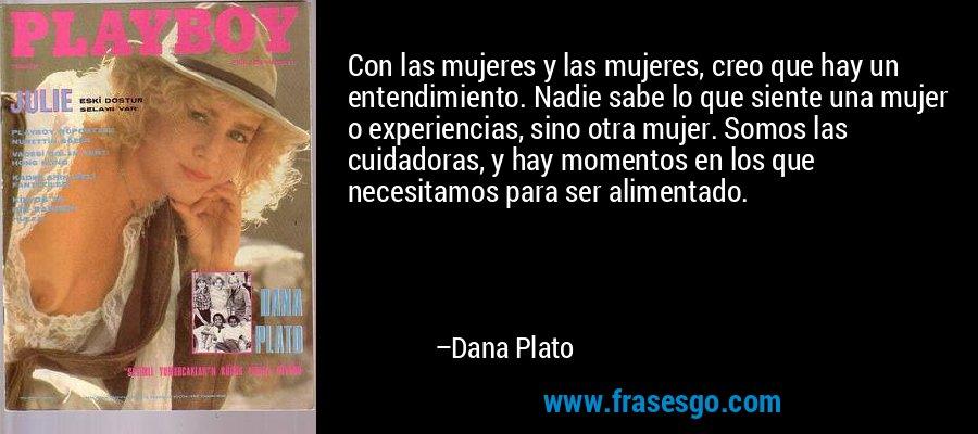 Con las mujeres y las mujeres, creo que hay un entendimiento. Nadie sabe lo que siente una mujer o experiencias, sino otra mujer. Somos las cuidadoras, y hay momentos en los que necesitamos para ser alimentado. – Dana Plato