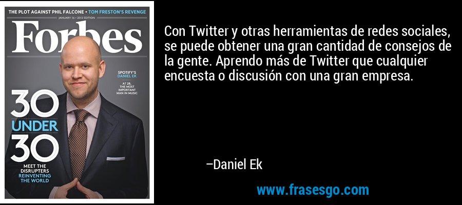 Con Twitter y otras herramientas de redes sociales, se puede obtener una gran cantidad de consejos de la gente. Aprendo más de Twitter que cualquier encuesta o discusión con una gran empresa. – Daniel Ek