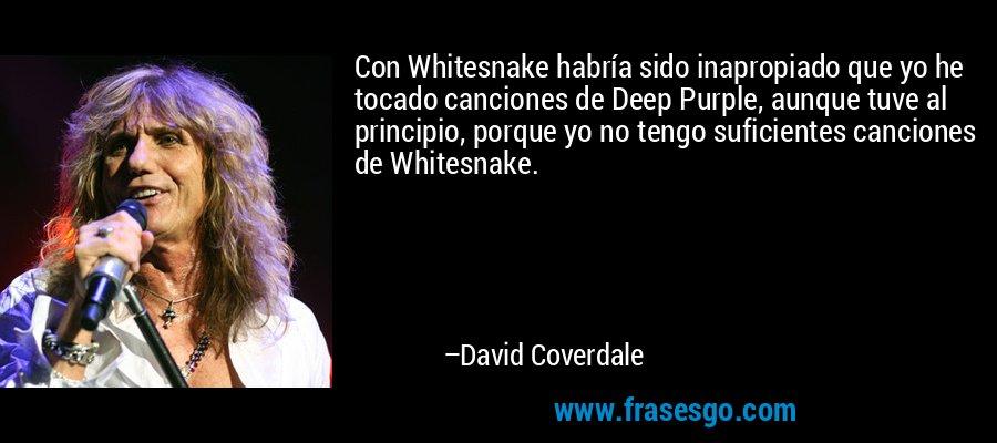 Con Whitesnake habría sido inapropiado que yo he tocado canciones de Deep Purple, aunque tuve al principio, porque yo no tengo suficientes canciones de Whitesnake. – David Coverdale