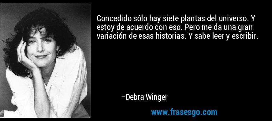 Concedido sólo hay siete plantas del universo. Y estoy de acuerdo con eso. Pero me da una gran variación de esas historias. Y sabe leer y escribir. – Debra Winger