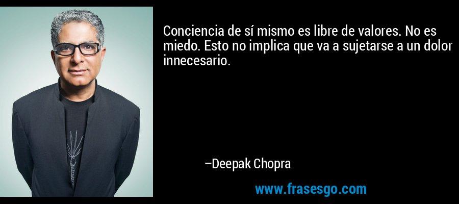 Conciencia de sí mismo es libre de valores. No es miedo. Esto no implica que va a sujetarse a un dolor innecesario. – Deepak Chopra