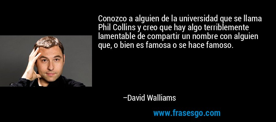 Conozco a alguien de la universidad que se llama Phil Collins y creo que hay algo terriblemente lamentable de compartir un nombre con alguien que, o bien es famosa o se hace famoso. – David Walliams