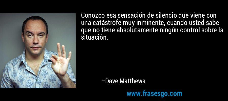 Conozco esa sensación de silencio que viene con una catástrofe muy inminente, cuando usted sabe que no tiene absolutamente ningún control sobre la situación. – Dave Matthews