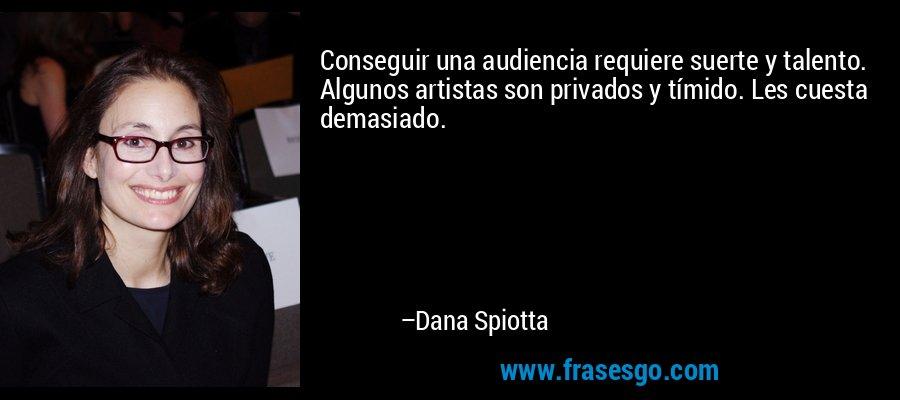 Conseguir una audiencia requiere suerte y talento. Algunos artistas son privados y tímido. Les cuesta demasiado. – Dana Spiotta