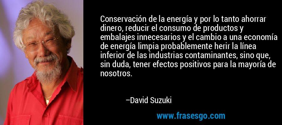 Conservación de la energía y por lo tanto ahorrar dinero, reducir el consumo de productos y embalajes innecesarios y el cambio a una economía de energía limpia probablemente herir la línea inferior de las industrias contaminantes, sino que, sin duda, tener efectos positivos para la mayoría de nosotros. – David Suzuki