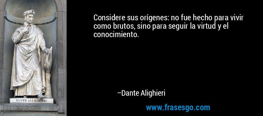 Considere sus orígenes: no fue hecho para vivir como brutos, sino para seguir la virtud y el conocimiento. – Dante Alighieri