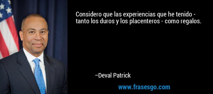 Considero que las experiencias que he tenido - tanto los duros y los placenteros - como regalos. – Deval Patrick