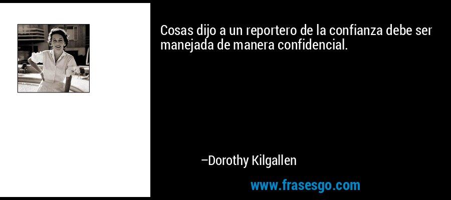Cosas dijo a un reportero de la confianza debe ser manejada de manera confidencial. – Dorothy Kilgallen