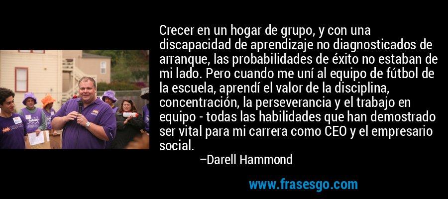 Crecer en un hogar de grupo, y con una discapacidad de aprendizaje no diagnosticados de arranque, las probabilidades de éxito no estaban de mi lado. Pero cuando me uní al equipo de fútbol de la escuela, aprendí el valor de la disciplina, concentración, la perseverancia y el trabajo en equipo - todas las habilidades que han demostrado ser vital para mi carrera como CEO y el empresario social. – Darell Hammond