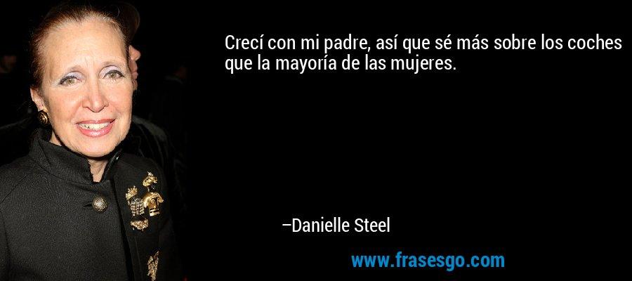 Crecí con mi padre, así que sé más sobre los coches que la mayoría de las mujeres. – Danielle Steel